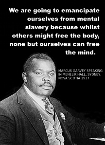"Marcus Garvey said, ""We are going to emancipate ourselves from mental slavery, for though others may free the body, none but ourselves can free the mind."""